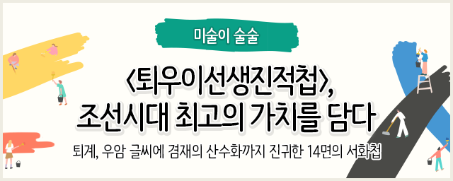 미술이 술술 퇴우이선생진적첩, 조선시대 최고의 가치를 담다 퇴계, 우암 글씨에 겸재의 산수화까지 진귀한 14면의 서화첩