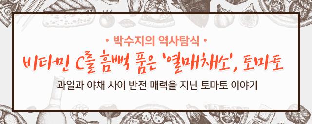 박수지의 역사탐식 비타민 C를 흠뻑 품은 열매체소 토마토 과일과 야채 사이 반전 매력을 지닌 토마토 이야기