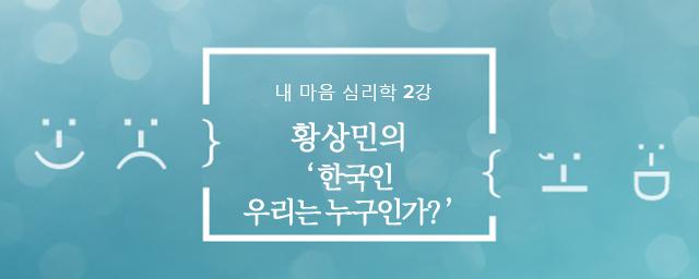 내 마음 심리학 2강 : 황상민의 '한국인 우리는 누구인가?'