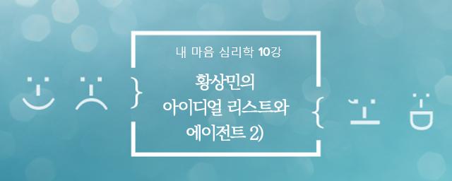 내 마음 심리학 9강 : 황상민의 아이디얼 리스트와 에이전트 2)