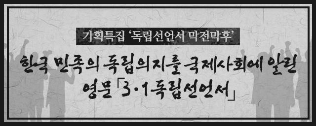 기획특집 독립선언서 막전막후 한국 민족의 독립의지를 국제사회에 알린 영문 「3 ・ 1독립선언서」